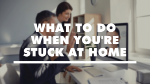 What To Do When You're Stuck At Home