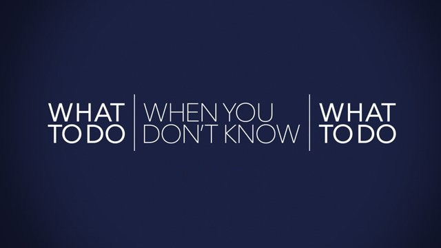 What To Do When You Don't Know What To Do?