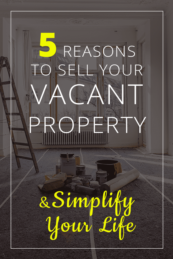 Reasons to Sell Your Vacant Property and Simplify Your Life