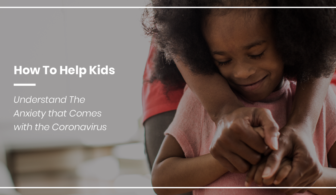 How To Help Kids Understand The Anxiety that Comes with the Coronavirus