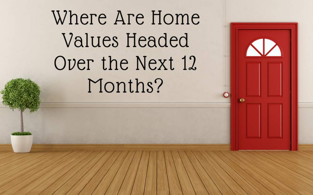 Where Are Home Values Headed Over the Next 12 Months?