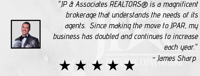 """JP & Associates REALTORS® is a magnificent brokerage that understands the needs of its agents. Since making the move to JPAR, my business has doubled and continues to increase each year."" - James Sharp"