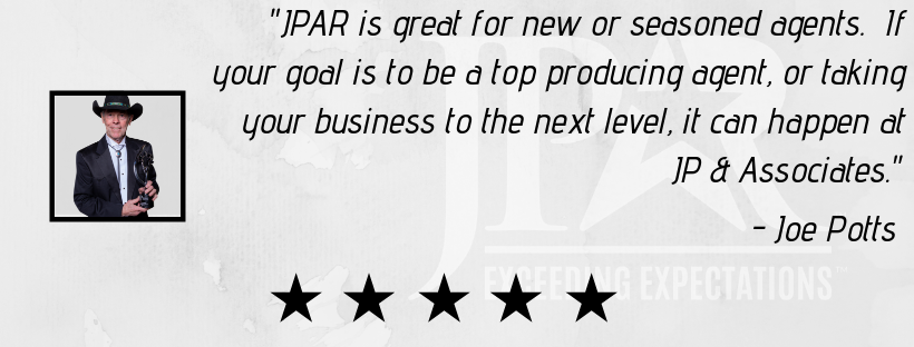 """JPAR is great for new or seasoned agents. If your goal is to be a top producing agent, or taking your business to the next level, it can happen at JP & Associates."" - Joe Potts"