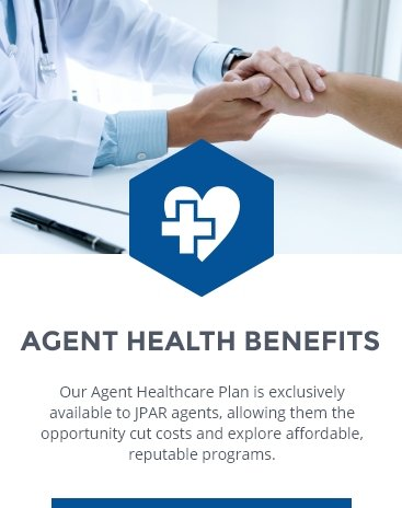 AGENT HEALTH BENEFITS: Our Agent Healthcare Plan is available to JPAR agents allowing them the opportunity to cut costs and explore affordable, reputable programs.