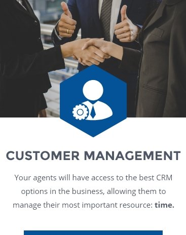 CUSTOMER MANAGEMENT: Your agents will have access ot the best CRM options in the business, allowing them to manage their most important resource: time.