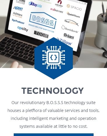 TECHNOLOGY: Our revolutionary B.O.S.S.S.® technology suite houses a plethora of valuable services and tools, including intelligrent marketing and operation systems available at little to no cost.